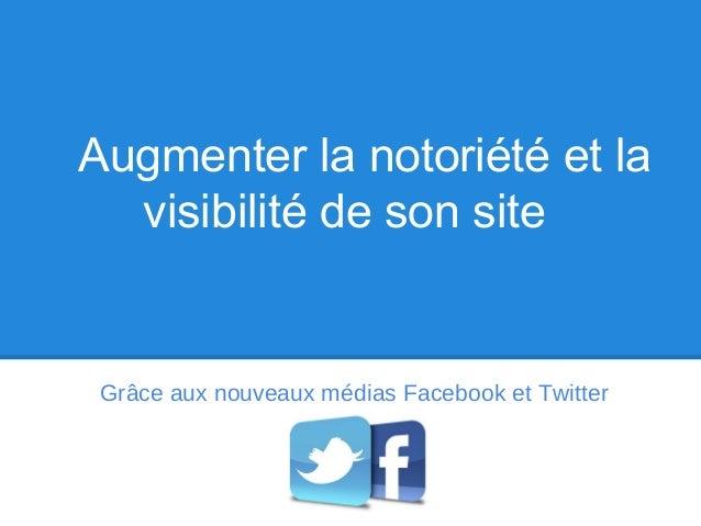 Augmenter la notoriété et la  visibilité de son site Grâce aux nouveaux médias Facebook et Twitter