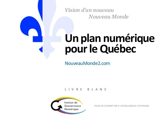 Unplan numérique pour le Québec Vision d'un nouveau Nouveau Monde L I V R E B L A N C NouveauMonde2.com
