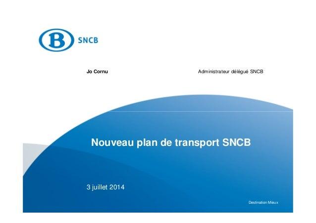 Destination Mieux Nouveau plan de transport SNCB Jo Cornu Administrateur délégué SNCB 3 juillet 2014