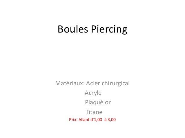 Boules Piercing  Matériaux: Acier chirurgical Acryle Plaqué or Titane Prix: Allant d'1,00 à 3,00