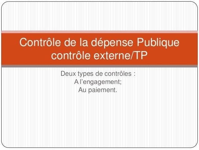 Deux types de contrôles : A l'engagement; Au paiement. Contrôle de la dépense Publique contrôle externe/TP