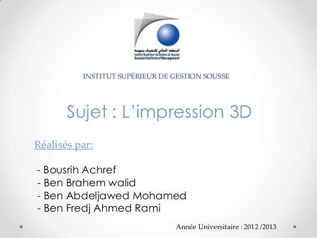 INSTITUT SUPÉRIEUR DE GESTION SOUSSESujet : L'impression 3DRéalisés par:- Bousrih Achref- Ben Brahem walid- Ben Abdeljawed...