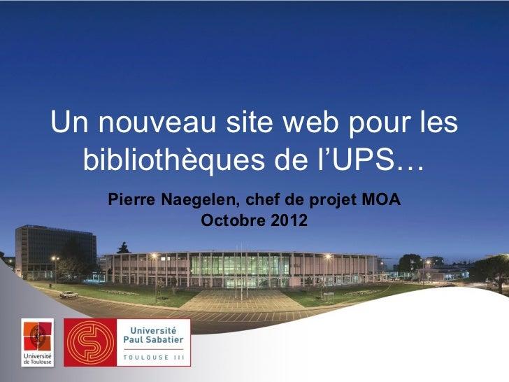 Un nouveau site web pour les  bibliothèques de l'UPS…   Pierre Naegelen, chef de projet MOA              Octobre 2012