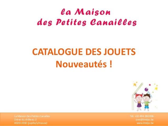 CATALOGUE DES JOUETS  Nouveautés !  La Maison Des Petites Canailles  Drève du château 2  4020 LIEGE (jupille/s/meuse)  Tél...