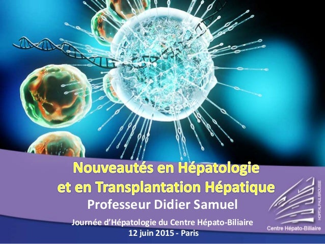 Professeur Didier Samuel Journée d'Hépatologie du Centre Hépato-Biliaire 12 juin 2015 - Paris