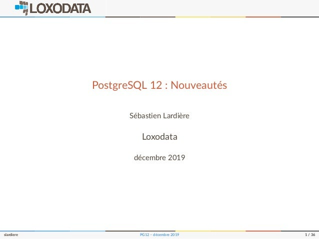 PostgreSQL 12 : Nouveautés Sébastien Lardière Loxodata décembre 2019 slardiere PG12 – décembre 2019 1 / 36