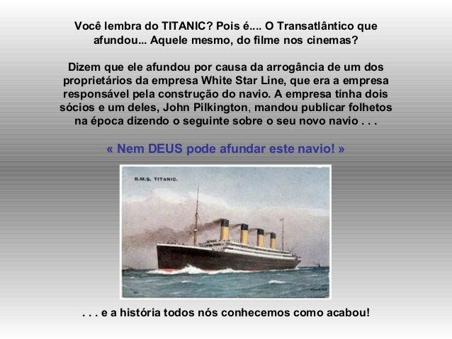 Você lembra do TITANIC? Pois é.... O Transatlântico que  afundou... Aquele mesmo, do filme nos cinemas?  Dizem que ele afu...