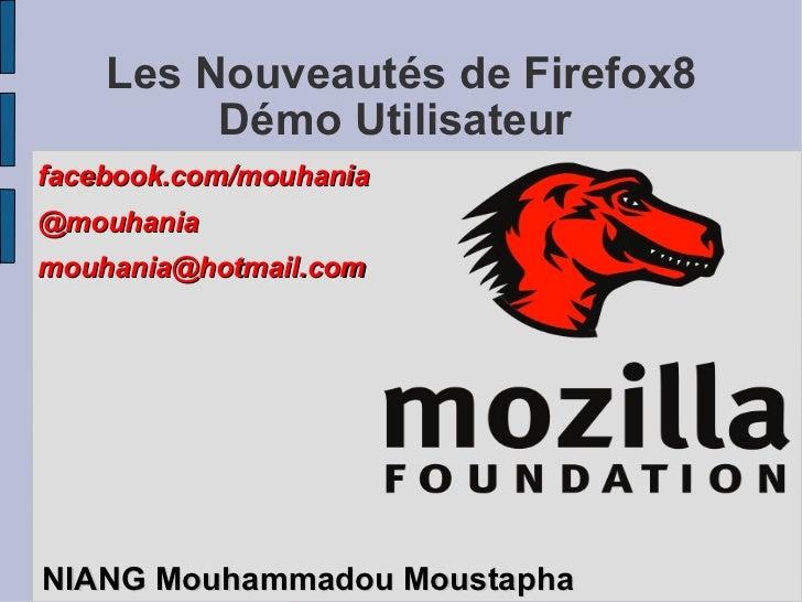 Les Nouveautés de Firefox8 Démo Utilisateur  <ul><li>NIANG Mouhammadou Moustapha </li></ul>facebook.com/mouhania @mouhania...