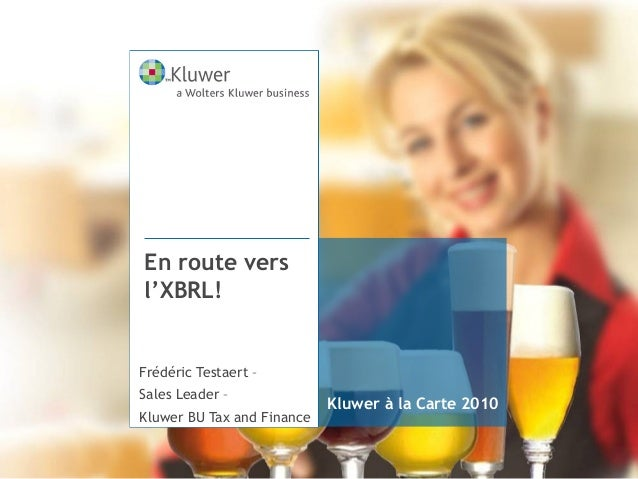 Kluwer à la Carte 2010 En route vers l'XBRL! Frédéric Testaert – Sales Leader – Kluwer BU Tax and Finance