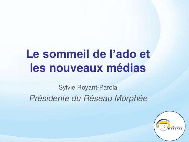 Le sommeil de l'ado et les nouveaux médias Sylvie Royant-Parola Présidente du Réseau Morphée