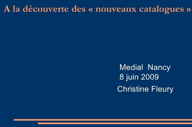 A la découverte des « nouveaux catalogues »  Medial  Nancy 8 juin 2009 Christine Fleury