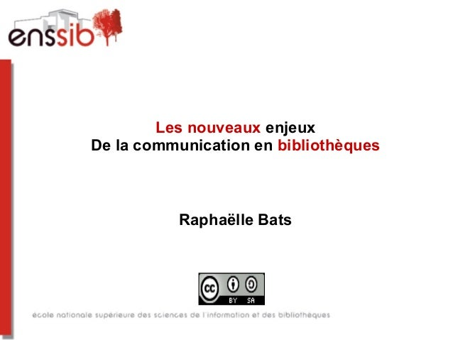 Les nouveaux enjeuxDe la communication en bibliothèques          Raphaëlle Bats