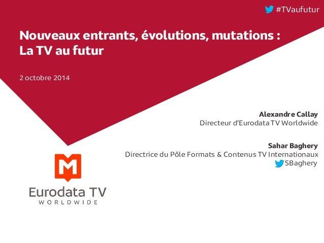 Nouveaux entrants, évolutions, mutations : La TV au futur  2 octobre 2014  #TVaufutur  Alexandre Callay  Directeur d'Eurod...