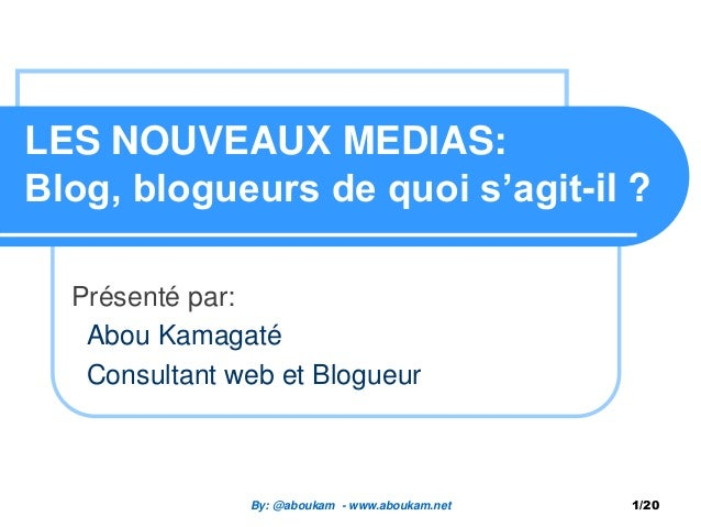 LES NOUVEAUX MEDIAS: Blog, blogueurs de quoi s'agit-il ? Présenté par: Abou Kamagaté Consultant web et Blogueur By: @abouk...