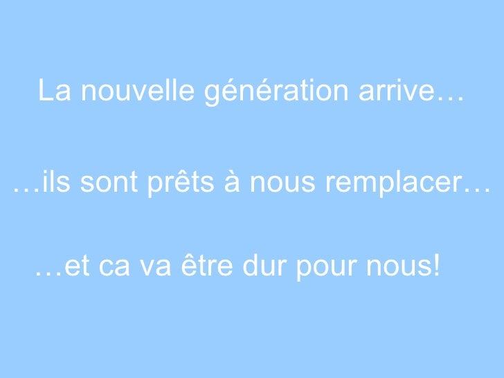 La nouvelle génération arrive… … ils sont prêts à nous remplacer… … et ca va être dur pour nous!