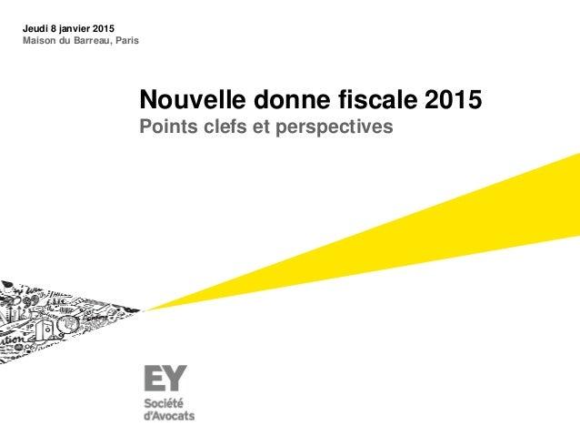 Nouvelle donne fiscale 2015 Points clefs et perspectives Jeudi 8 janvier 2015 Maison du Barreau, Paris