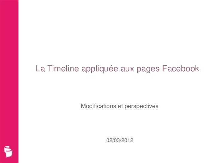 La Timeline appliquée aux pages Facebook           Modifications et perspectives                    02/03/2012