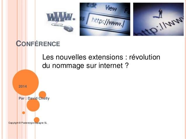 CONFÉRENCE Les nouvelles extensions : révolution du nommage sur internet ? 2014 Par : David Chelly  Copyright © Postenergi...