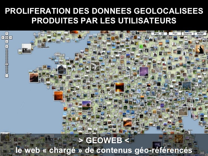 PROLIFERATION DES DONNEES GEOLOCALISEES PRODUITES PAR LES UTILISATEURS > GEOWEB < le web «chargé» de contenus géo-référe...