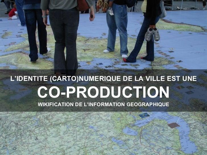 L'IDENTITE (CARTO)NUMERIQUE DE LA VILLE EST UNE CO-PRODUCTION WIKIFICATION DE L'INFORMATION GEOGRAPHIQUE