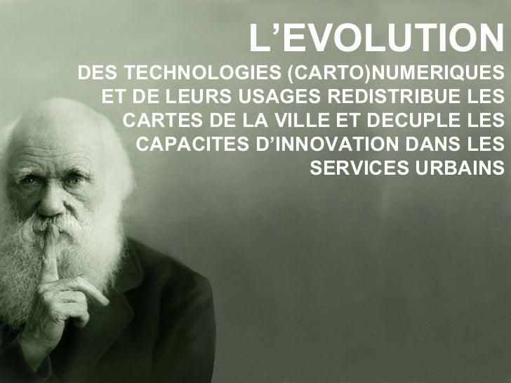 L'EVOLUTION DES TECHNOLOGIES (CARTO)NUMERIQUES ET DE LEURS USAGES REDISTRIBUE LES CARTES DE LA VILLE ET DECUPLE LES CAPACI...