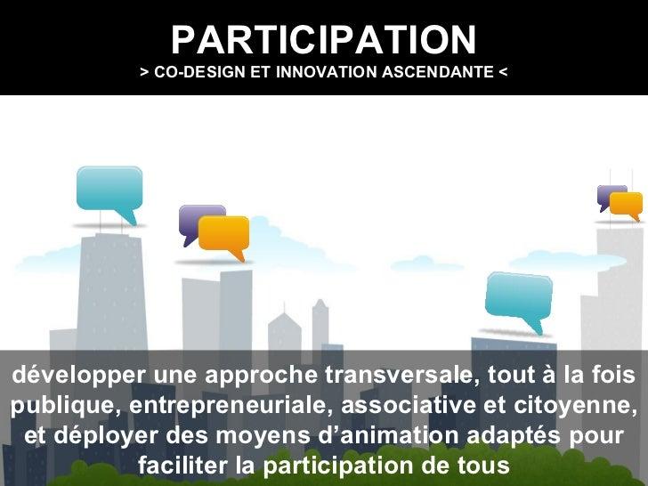 PARTICIPATION > CO-DESIGN ET INNOVATION ASCENDANTE < développer une approche transversale, tout à la fois publique, entrep...