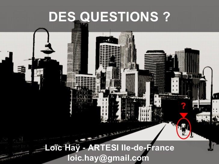 DES QUESTIONS ? Loïc Haÿ - ARTESI Ile-de-France loic.hay@gmail.com  ?