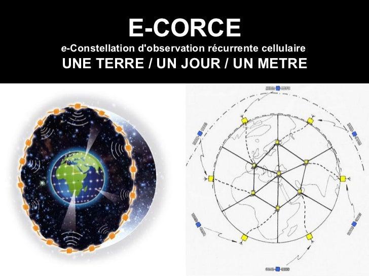 E-CORCE e -Constellation d'observation récurrente cellulaire   UNE TERRE / UN JOUR / UN METRE