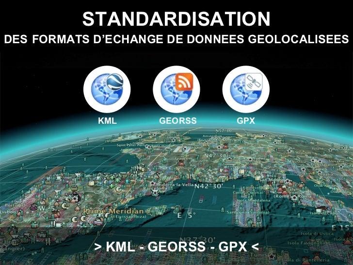 STANDARDISATION DES   FORMATS D'ECHANGE DE DONNEES GEOLOCALISEES > KML - GEORSS - GPX < KML GEORSS GPX