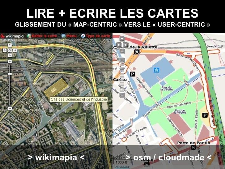 LIRE + ECRIRE LES CARTES GLISSEMENT DU «MAP-CENTRIC» VERS LE «USER-CENTRIC» > wikimapia < > osm / cloudmade <