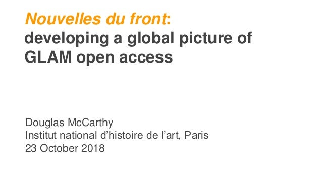 Nouvelles du front: developing a global picture of GLAM open access Douglas McCarthy Institut national d'histoire de l'art...