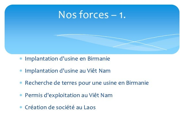 Nos forces – 1. Implantation dusine en Birmanie Implantation dusine au Viêt Nam Recherche de terres pour une usine en B...