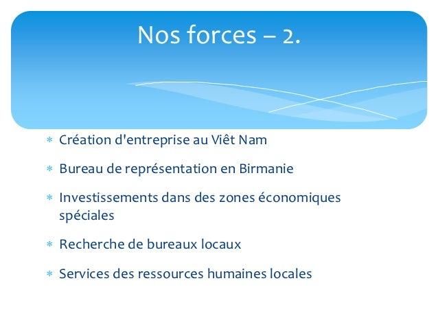 Nos forces – 2. Création dentreprise au Viêt Nam Bureau de représentation en Birmanie Investissements dans des zones éc...