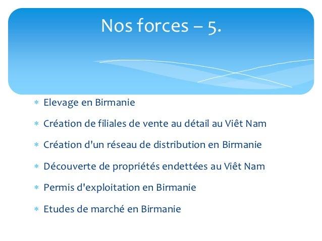 Nos forces – 5. Elevage en Birmanie Création de filiales de vente au détail au Viêt Nam Création dun réseau de distribu...