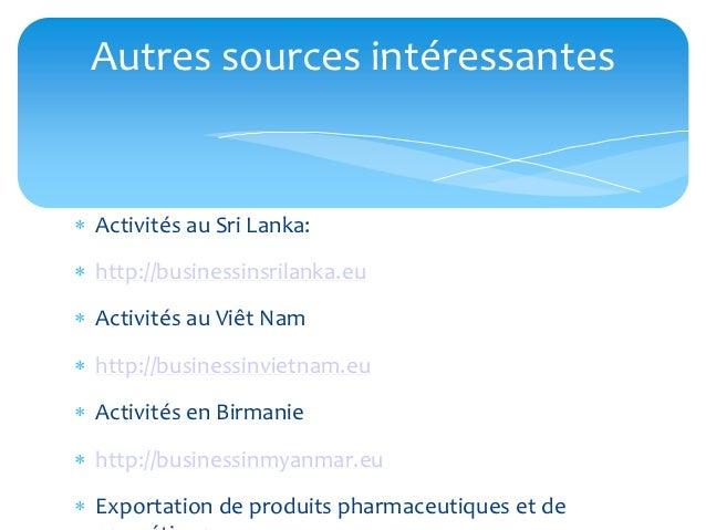 Autres sources intéressantes Activités au Sri Lanka: http://businessinsrilanka.eu Activités au Viêt Nam http://busines...