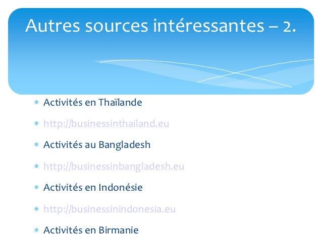 Autres sources intéressantes – 2.  Activités en Thaïlande  http://businessinthailand.eu  Activités au Bangladesh  http...