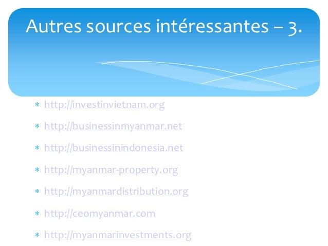 Autres sources intéressantes – 3.  http://investinvietnam.org  http://businessinmyanmar.net  http://businessinindonesia...