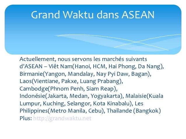 Grand Waktu dans ASEANActuellement, nous servons les marchés suivantsdASEAN – Viêt Nam(Hanoi, HCM, Hai Phong, Da Nang),Bir...