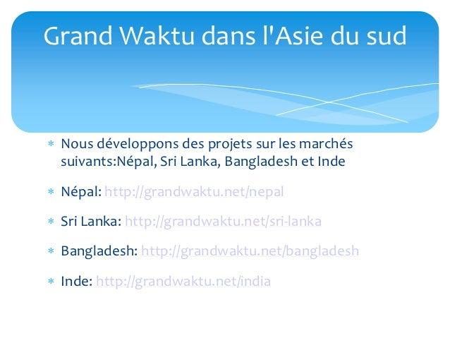 Grand Waktu dans lAsie du sud Nous développons des projets sur les marchés  suivants:Népal, Sri Lanka, Bangladesh et Inde...