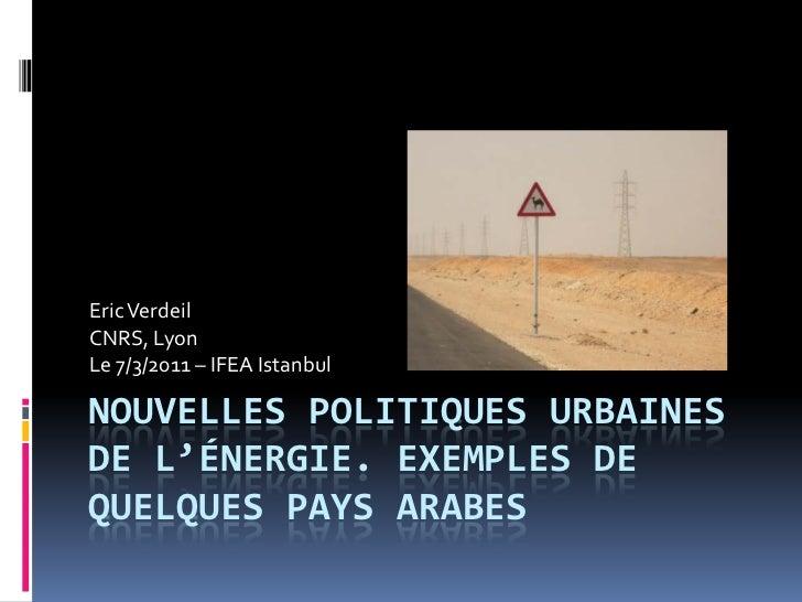 Eric VerdeilCNRS, LyonLe 7/3/2011 – IFEA IstanbulNOUVELLES POLITIQUES URBAINESDE L'ÉNERGIE. EXEMPLES DEQUELQUES PAYS ARABES
