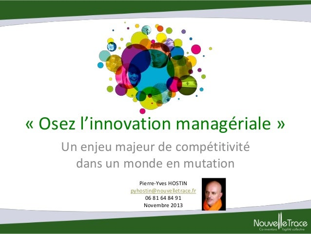« Osez l'innovation managériale » Un enjeu majeur de compétitivité dans un monde en mutation Pierre-Yves HOSTIN pyhostin@n...