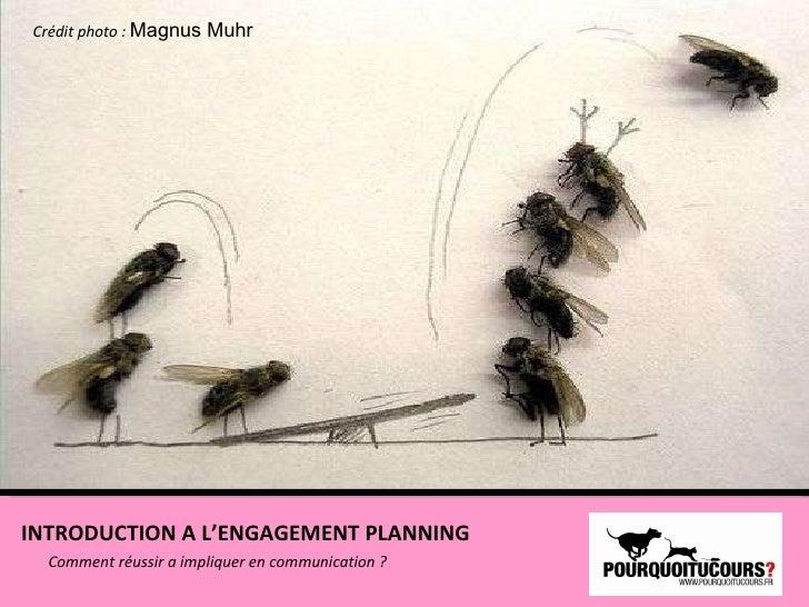 Comment réussir a impliquer en communication ? Crédit photo :  Magnus Muhr INTRODUCTION A L'ENGAGEMENT PLANNING
