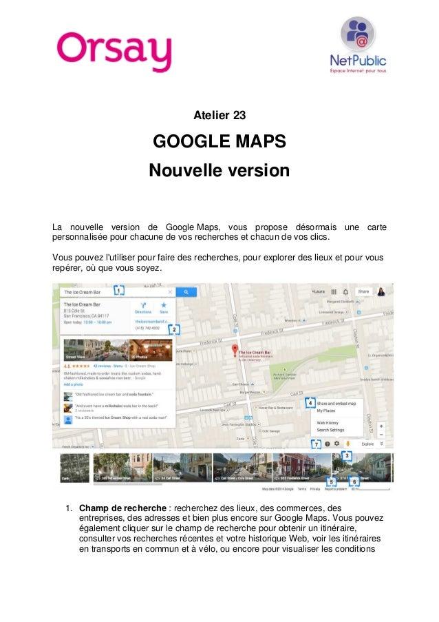 Atelier 23 GOOGLE MAPS Nouvelle version La nouvelle version de Google Maps, vous propose désormais une carte personnalisée...