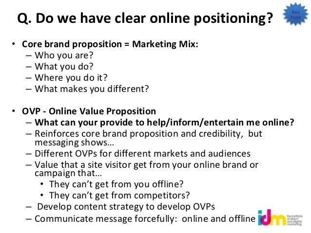 Key Q. Do we have clear online positioning?                     Point• Core brand proposition = Marketing Mix:   – Who you...