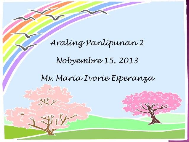Araling Panlipunan 2 Nobyembre 15, 2013  Ms. Maria Ivorie Esperanza