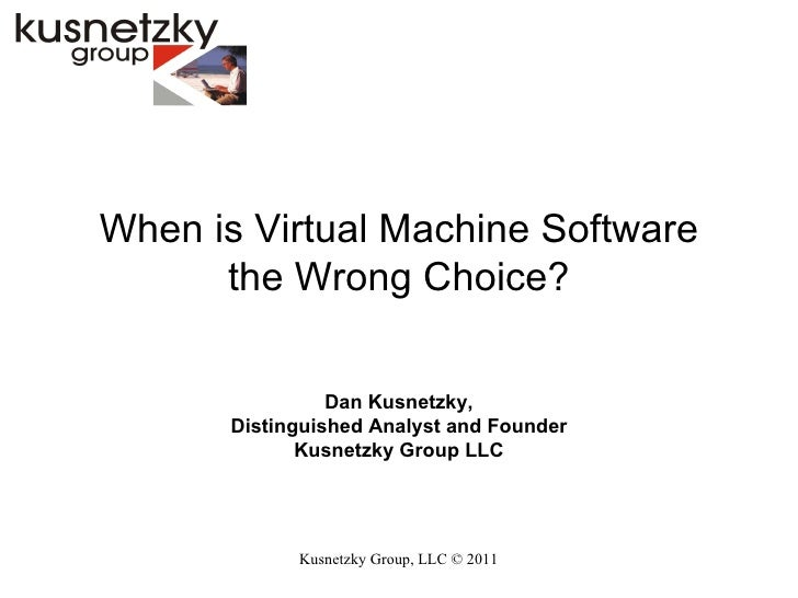 Kusnetzky Group, LLC ©  2011 When is Virtual Machine Software the Wrong Choice? Dan Kusnetzky, Distinguished Analyst and F...