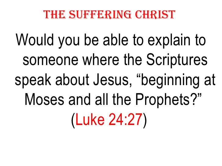 "THE SUFFERING CHRIST   <ul><li>Would you be able to explain to someone where the Scriptures speak about Jesus, ""beginning ..."