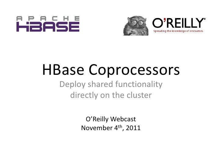 HBase Coprocessors  Deploy shared functionality    directly on the cluster        O'Reilly Webcast       November 4th, 2011