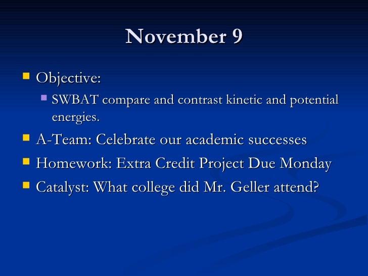 November 9 <ul><li>Objective:  </li></ul><ul><ul><li>SWBAT compare and contrast kinetic and potential energies. </li></ul>...