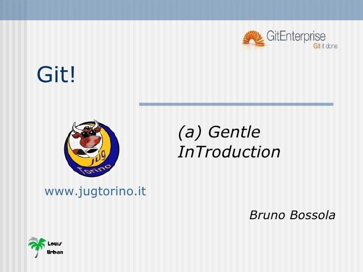 Git! (a) Gentle InTroduction Bruno Bossola